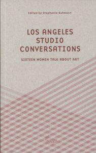 Los Angeles Studio Conversations - Sixteen Women Talk About Art