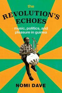 The Revolution's Echoes: Music, Politics, and Pleasure in Guinea