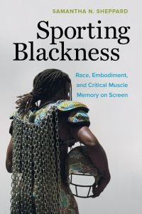 Sporting Blackness : Race, Embodiment, and Critical Muscle Memory on Screen