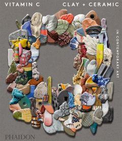 Vitamin C: Clay and Ceramic in Contemporary Art: Clay and Ceramic in Contemporary Art