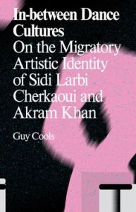 In-between Dance Cultures On the Migratory Artistic Identity of Sidi Larbi Cherkaoui and Akram Khan