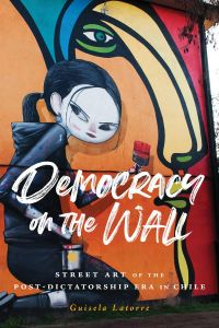Democracy on the Wall: Street Art of the Post-Dictatorship Era in Chile