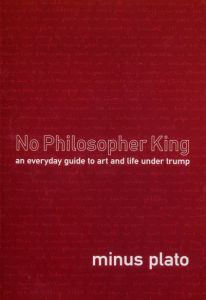 No Philosopher King: An Everyday Guide to Art and Life Under Trump